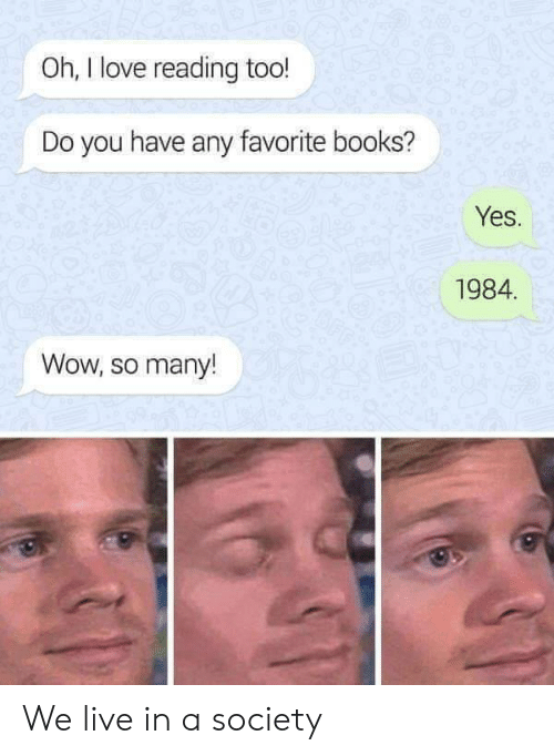 Books, Love, and Wow: Oh, I love reading too!  Do you have any favorite books?  Yes.  1984.  Wow, so many! We live in a society