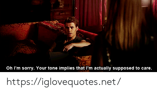 Sorry, Net, and Tone: Oh I'm sorry. Your tone implies that I'm actually supposed to care. https://iglovequotes.net/