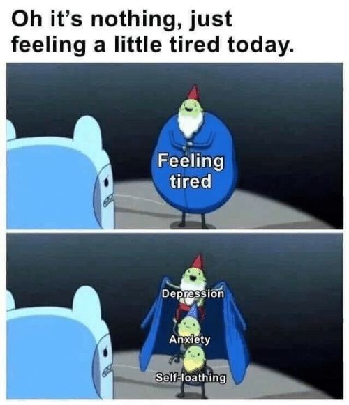 Anxiety, Depression, and Today: Oh it's nothing, just  feeling a little tired today.  Feeling  tired  Depression  Anxiety  Self-loathing
