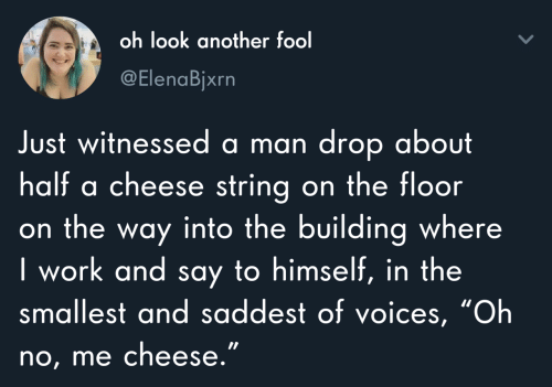 "The Floor: oh look another fool  @ElenaBjxrn  Just witnessed a man drop about  half a cheese string on the floor  on the way into the building where  I work and say to himself, in the  smallest and saddest of voices, ""Oh  no, me cheese."""