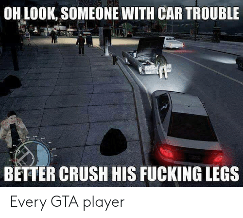 Crush, Fucking, and Gta: OH LOOK, SOMEONE WITH CAR TROUBLE  BETTER CRUSH HIS FUCKING LEGS Every GTA player
