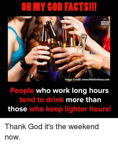 Facts, God, and Memes: OH MY COD FACTS!!  OH MYCO  FACTS!!!  Image Credit: www.lifeislimitless.com  People who work long hours  more than  tend to drink  those who keep lighter hours! Thank God it's the weekend now.