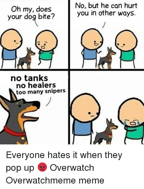 Does Your Dog Bite: Oh my, does  your dog bite?  no tanks  no healers  too many snipers  No, but he can hurt  you in other ways. Everyone hates it when they pop up 😡 Overwatch Overwatchmeme meme