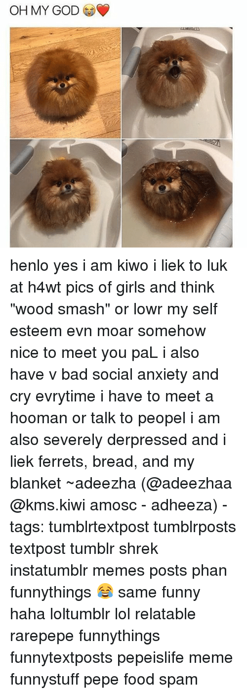 "Pepes: OH MY GOD henlo yes i am kiwo i liek to luk at h4wt pics of girls and think ""wood smash"" or lowr my self esteem evn moar somehow nice to meet you paL i also have v bad social anxiety and cry evrytime i have to meet a hooman or talk to peopel i am also severely derpressed and i liek ferrets, bread, and my blanket ~adeezha (@adeezhaa @kms.kiwi amosc - adheeza) - tags: tumblrtextpost tumblrposts textpost tumblr shrek instatumblr memes posts phan funnythings 😂 same funny haha loltumblr lol relatable rarepepe funnythings funnytextposts pepeislife meme funnystuff pepe food spam"