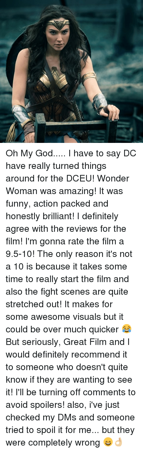 Spoiles: Oh My God..... I have to say DC have really turned things around for the DCEU! Wonder Woman was amazing! It was funny, action packed and honestly brilliant! I definitely agree with the reviews for the film! I'm gonna rate the film a 9.5-10! The only reason it's not a 10 is because it takes some time to really start the film and also the fight scenes are quite stretched out! It makes for some awesome visuals but it could be over much quicker 😂 But seriously, Great Film and I would definitely recommend it to someone who doesn't quite know if they are wanting to see it! I'll be turning off comments to avoid spoilers! also, i've just checked my DMs and someone tried to spoil it for me... but they were completely wrong 😄👌🏼