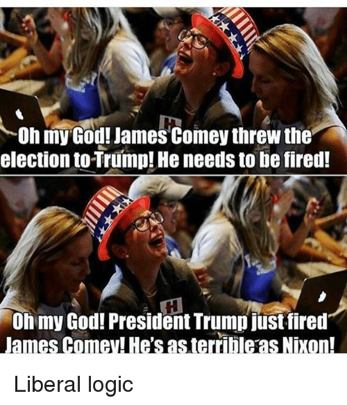 God, Logic, and Memes: Oh my God! James Comey threw the  election to Trump! He needs to be fired!  Oh my God! President Trump just fired  James Comey! He's as terrible as Nixon! Liberal logic