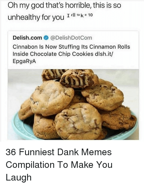 Cookies, Dank, and God: Oh my god that's horrible, this is so  unhealthy for you T  l ta k e 10  Delish.com ● @DelishDotCom  Cinnabon Is Now Stuffing Its Cinnamon Rolls  Inside Chocolate Chip Cookies dlsh.it/  EpgaRyA 36 Funniest Dank Memes Compilation To Make You Laugh