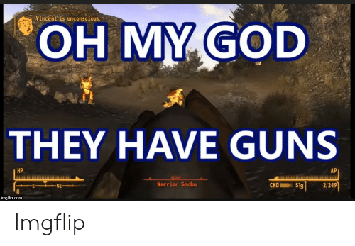 Fallout New Vegas Memes: OH MY GOD  Vincent is unconscious.  THEY HAVE GUNS  HP  AP  Warrior Gecko  CNDSg  2/249  imgfip.com Imgflip
