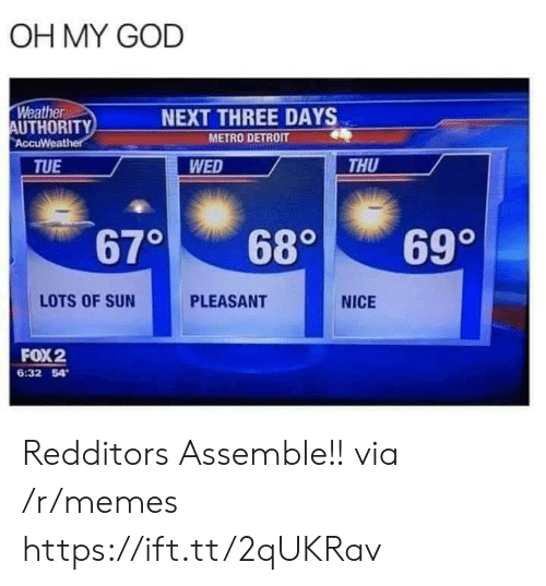 Pleasant: OH MY GOD  Weather  AUTHORITY  AccuWeather  NEXT THREE DAYS  METRO DETROIT  WED  THU  TUE  670  699  680  LOTS OF SUN  PLEASANT  NICE  FOX2  6:32 54 Redditors Assemble!! via /r/memes https://ift.tt/2qUKRav