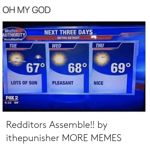 Pleasant: OH MY GOD  Weather  AUTHORITY  AccuWeather  NEXT THREE DAYS  METRO DETROIT  WED  THU  TUE  670  699  680  LOTS OF SUN  PLEASANT  NICE  FOX2  6:32 54 Redditors Assemble!! by ithepunisher MORE MEMES
