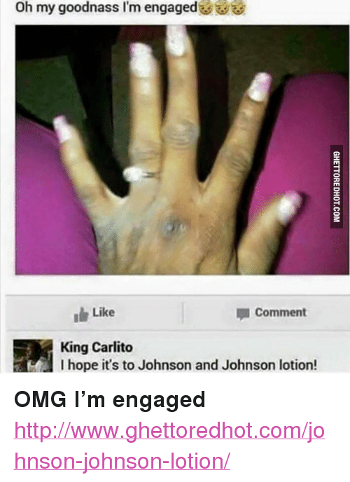 """Ghettoredhot: Oh my goodnass I'm engaged U  Like  Comment  King Carlito  I hope it's to Johnson and Johnson lotion! <p><strong>OMG I&rsquo;m engaged</strong></p><p><a href=""""http://www.ghettoredhot.com/johnson-johnson-lotion/"""">http://www.ghettoredhot.com/johnson-johnson-lotion/</a></p>"""