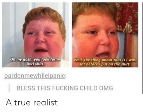 Fucking, Omg, and True: Oh my gosh, you look fat in  that shirt.  Well, the thing about that is I was  fat beforelu put on the shirt.  pardonmewhileipanic:  BLESS THIS FUCKING CHILD OMG A true realist