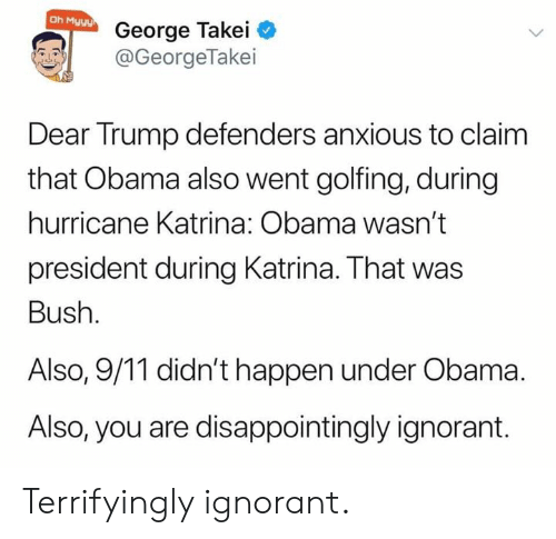 9/11, Ignorant, and Obama: Oh Myyy  George Takei  @GeorgeTakei  Dear Trump defenders anxious to claim  that Obama also went golfing, during  hurricane Katrina: Obama wasn't  president during Katrina. That was  Bush.  Also, 9/11 didn't happen under Obama  Also, you are disappointingly ignorant. Terrifyingly ignorant.