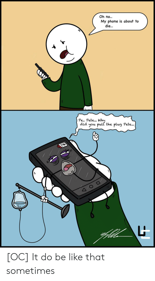 Be Like, Phone, and Did: Oh no...  My phone is about to  die...  Pe.. Pete... Wh  did you pull the plug Pete..  it [OC] It do be like that sometimes