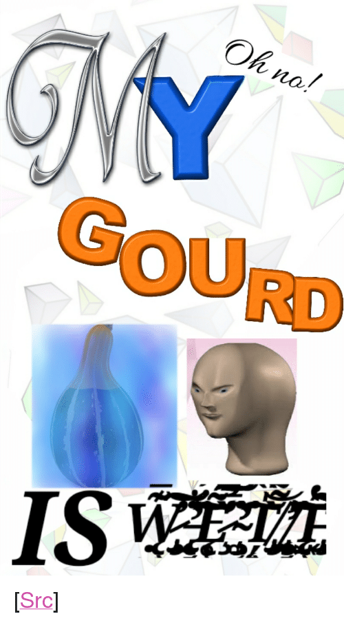 "Oh No No: Oh no  no./  GOURD <p>[<a href=""https://www.reddit.com/r/surrealmemes/comments/8azu85/like_if_you_hate_when_this_happens/"">Src</a>]</p>"