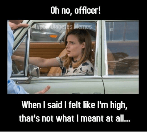 Memes, All, and What: Oh no, officer!  li  abe es Memes  When l said I felt like I'm high,  that's not what I meant at all...