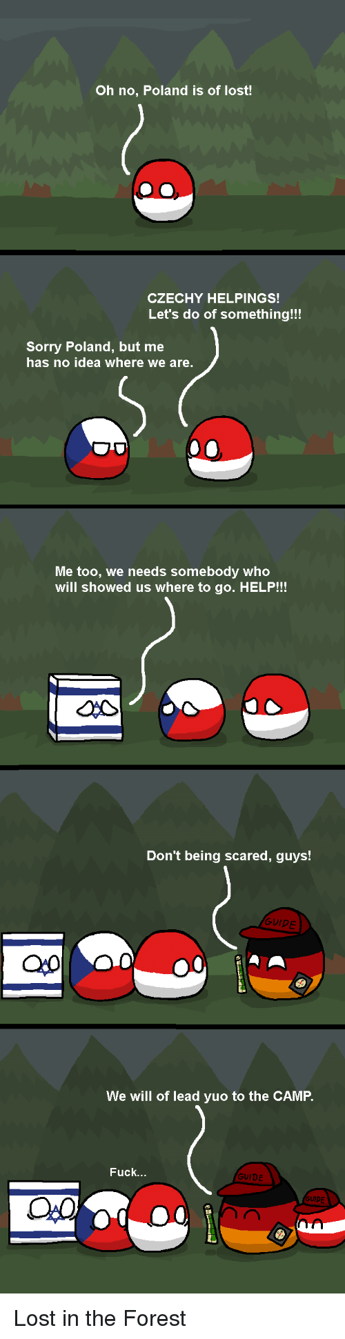 Sorry, Lost, and Fuck: Oh no, Poland is of lost!  CZECHY HELPINGS!  Let's do of something!!!  Sorry Poland, but me  has no idea where we are.  Me too, we needs somebody who  will showed us where to go. HELP!!!  Don't being scared, guys!  GUIPE  We will of lead yuo to the CAMP.  Fuck.  GUIDE  PE