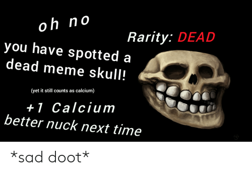 Meme, Skull, and Time: oh no  you have spotted a  dead meme skull!  0  Rarity: DEAD  (yet it still counts as calcium)  +l Calcium  better nuck next time *sad doot*