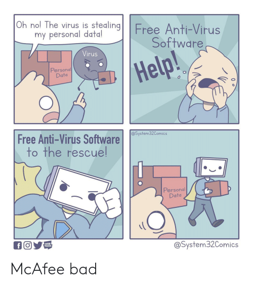 stealing: Oh nol The virus is stealing  Free Anti-Virus  Software  my personal data!  Virus  Help!  Personal  Data  Free Anti-Virus Software  to the rescuel  @System32Comics  Personal  Data  WEB  TOON  @System32Comics McAfee bad