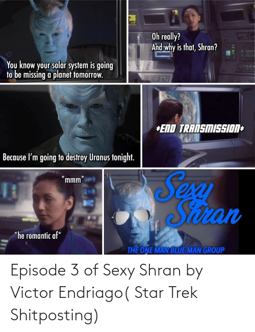 Solar System: Oh really?  And why is that, Shran?  WEDD  You know your solar system is going  to be missing a planet fomorrow.  *END TRANSMISSION+  Because l'm going to destroy Uranus tonight.  Sexu  Snran  mmm*  *he romantic af*  THE ONE MAN BLUE MAN GROUP Episode 3 of Sexy Shran by Victor Endriago( Star Trek Shitposting)