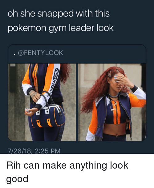 Gym, Memes, and Pokemon: oh she snapped with this  pokemon gym leader look  @FENTYLOOK  7/26/18, 2:25 PM Rih can make anything look good