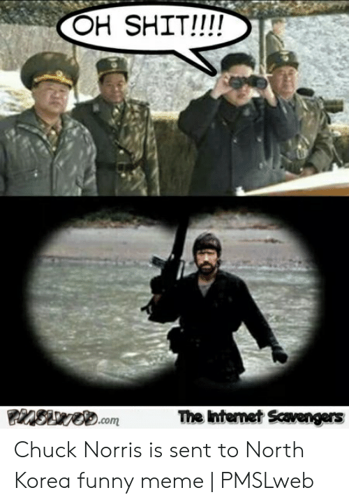 North Korea Meme: OH SHIT!!!A  The Intemet Scavengers Chuck Norris is sent to North Korea funny meme | PMSLweb