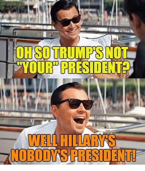 "Memes, 🤖, and President: OH SO TRUMP'S NOT  YOUR"" PRESIDENT  WELL HILLARYS  NOBODY'SPRESIDENT!"