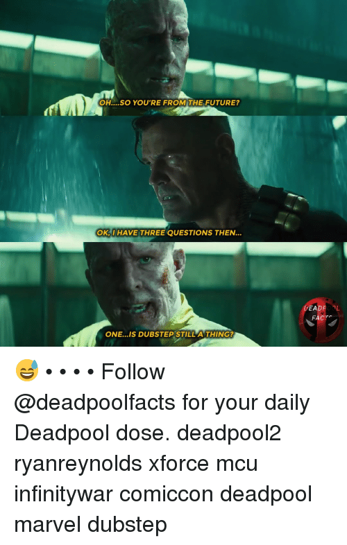 Dubstep, Facts, and Future: OH....SO YOU'RE FROM THE FUTURE?  OK,I HAVE THREE QUESTIONS THEN.  FACTS  ONE...IS DUBSTEP STILL A THING? 😅 • • • • Follow @deadpoolfacts for your daily Deadpool dose. deadpool2 ryanreynolds xforce mcu infinitywar comiccon deadpool marvel dubstep