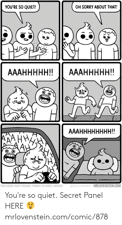 Memes, Sorry, and Quiet: OH SORRY ABOUT THAT!  YOU'RE SO QUIET!  АААННННН!  AААННННН!  АААНННННННН!  AAHY  THIS COMIC MADE POSSIBLE THANKS TO DANIEL CROUCH  @MrLovenstein MRLOVENSTEIN.COM You're so quiet.  Secret Panel HERE 😲 mrlovenstein.com/comic/878