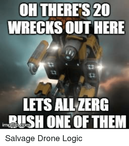 zerg rush: OH THERE S20  WRECKSOUTHERE  LETS ALL ZERG  RUSH ONE OF THEM Salvage Drone Logic