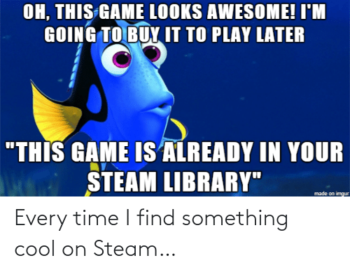 "Steam, Cool, and Game: OH, THIS GAME LOOKS AWESOME! I'M  GOING TO BUY IT TO PLAY LATER  ""THIS GAME IS ALREADY IN YOUR  STEAM LIBRARY""  made on imgur Every time I find something cool on Steam…"