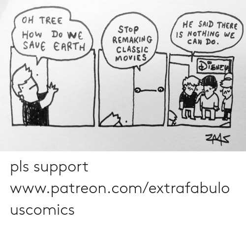 Memes, Movies, and Earth: OH TREE  HE SAID THERE  IS NOTHING WE  CAN Do  STOP  REMAKING  CLASSIC  MOVIES  How Do WE  SAVE EARTH  SNEY pls support www.patreon.com/extrafabulouscomics
