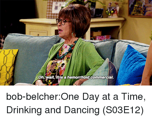 Dancing, Drinking, and Tumblr: Oh wait.It is a hemorrhoid commercial bob-belcher:One Day at a Time, Drinking and Dancing (S03E12)