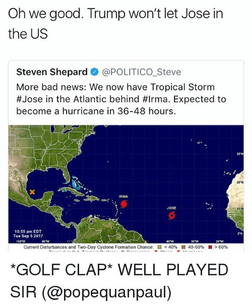 2017: Oh we good. Trump won't let Jose in  the US  Steven Shepard @POLITICO_Steve  More bad news: We now have Tropical Storm  #Jose in the Atlantic behind #Irma. Expected to  become a hurricane in 36-48 hours.  35'N  25 N  JOSE  10:55 am EDT  Tue Sep 5 2017  5 N  100-W  40W  e w  Current Disturbances and Two-Day Cyclone Formation Chance:  < 40%  28 40-60%  丼> 60% *GOLF CLAP* WELL PLAYED SIR (@popequanpaul)