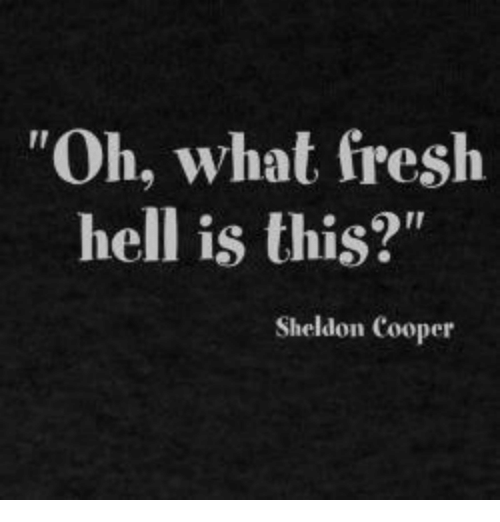 """Fresh, Memes, and 🤖: """"Oh, what fresh  hell is this?""""  Sheldon Cooper"""