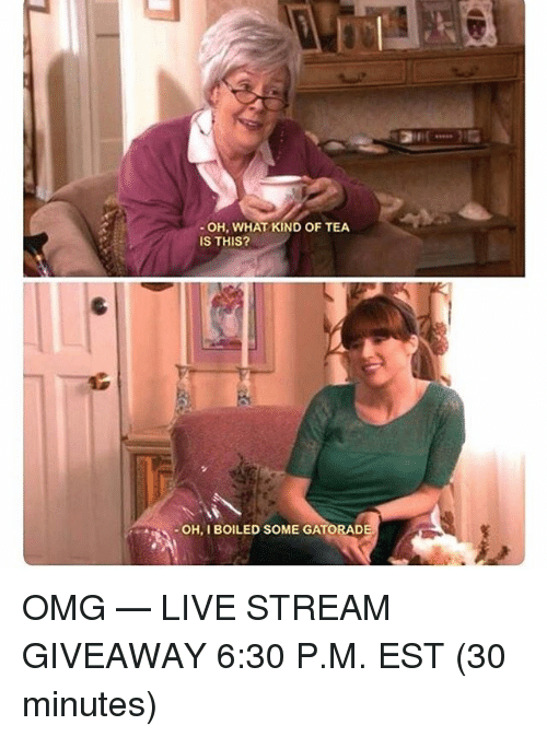 """Memes, Omg, and Live: """" OH, WHAT KIND OF TEA  IS THIS?  OH, I BOILED SOME GATORAD OMG — LIVE STREAM GIVEAWAY 6:30 P.M. EST (30 minutes)"""