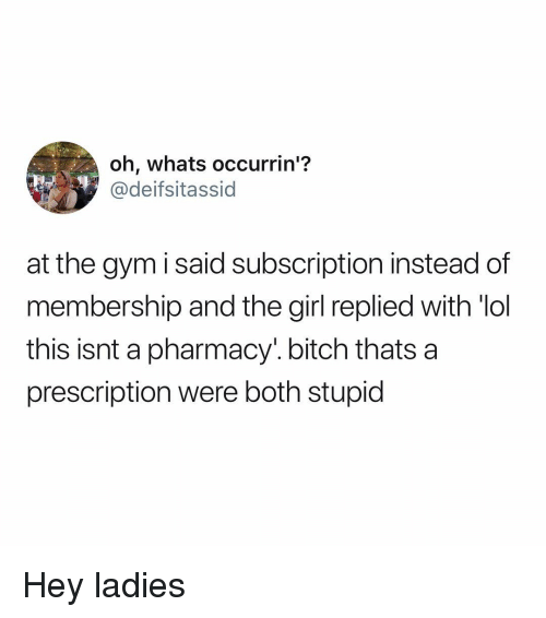 Bitch, Gym, and Lol: oh, whats occurrin'?  @deifsitassid  at the gym i said subscription instead of  membership and the girl replied with lol  this isnt a pharmacy'. bitch thats a  prescription were both stupid Hey ladies