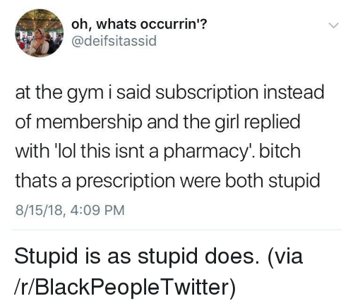 Bitch, Blackpeopletwitter, and Gym: oh, whats occurrin'?  @deifsitassid  at the gym i said subscription instead  of membership and the girl replied  with 'lol this isnt a pharmacy.bitch  thats a prescription were both stupid  8/15/18, 4:09 PM Stupid is as stupid does. (via /r/BlackPeopleTwitter)