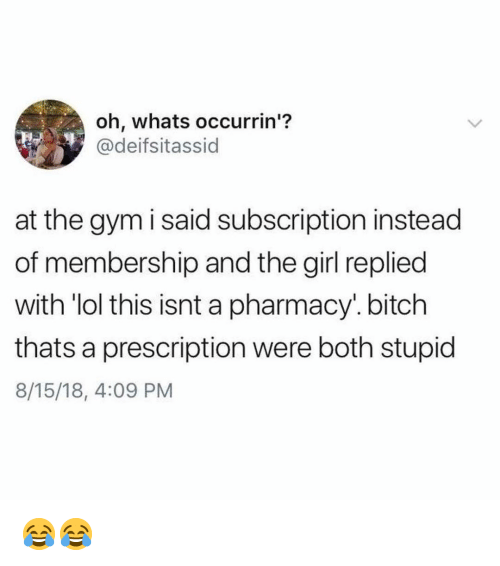 Bitch, Gym, and Lol: oh, whats occurrin'?  @deifsitassid  at the gym i said subscription instead  of membership and the girl replied  with 'lol this isnt a pharmacy'. bitch  thats a prescription were both stupid  8/15/18, 4:09 PM 😂😂