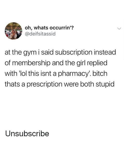 "Bitch, Gym, and Lol: oh, whats occurrin'?  @deifsitassid  at the gym i said subscription instead  of membership and the girl replied  with ""lol this isnt a pharmacy'. bitch  thats a prescription were both stupid Unsubscribe"