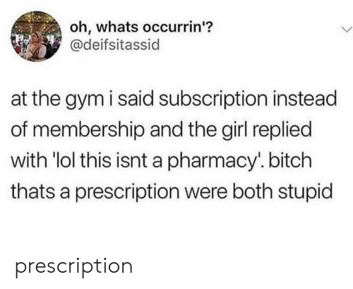 "Prescription: oh, whats occurrin'?  @deifsitassid  at the gym i said subscription instead  of membership and the girl replied  with ""lol this isnt a pharmacy. bitch  thats a prescription were both stupid prescription"