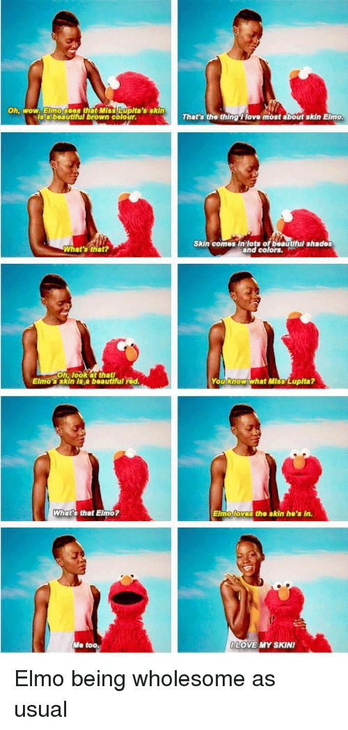 hos: Oh, wow. Elmo sees that Miss Lupita's skin  Isabeautiful brown colour.  That's the thing 1 love most about skin Elmo  Skin comes In lots of beautful shades  and colors.  What's that?  Oh, look at thatf  Elmo's skin is a beautfful rod  You know what Miss Lupita?  What's that Elmo?  Elmo loves  the skin ho's in.  Me too.  LOVE MY SKIN Elmo being wholesome as usual
