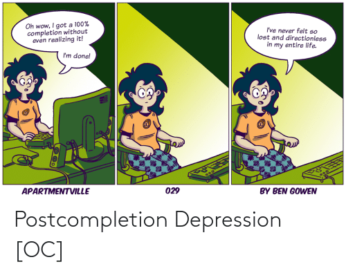 Depression: Oh wow, I got a 100%  completion without  even realizing it!  I've never felt so  lost and directionless  in my entire life.  I'm done!  APARTMENTVILLE  300  029  BY BEN GOWEN Postcompletion Depression [OC]