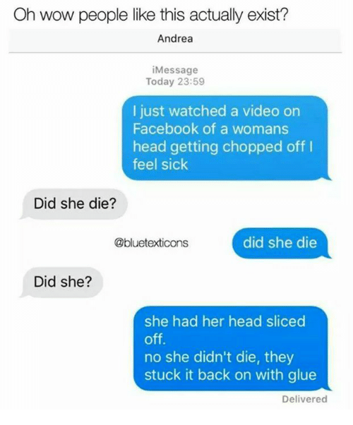 Facebook, Head, and Memes: Oh wow people like this actually exist?  Andrea  iMessage  Today 23:59  I just watched a video on  Facebook of a womans  head getting chopped off I  feel sick  Did she die?  @bluetexticons  did she die  Did she?  she had her head sliced  off.  no she didn't die, they  stuck it back on with glue  Delivered