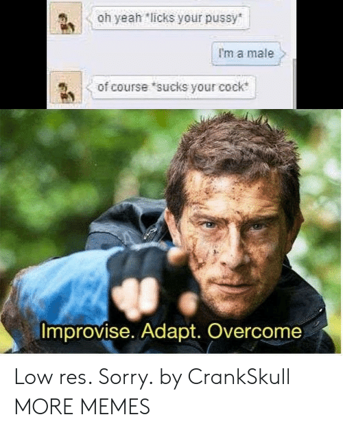 Dank, Memes, and Pussy: Oh yeah licks your pussy  I'm a male  of course sucks your cock  Improvise. Adapt. Overcome Low res. Sorry. by CrankSkull MORE MEMES