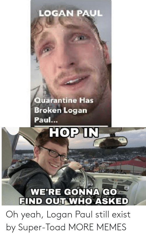 oh yeah: Oh yeah, Logan Paul still exist by Super-Toad MORE MEMES