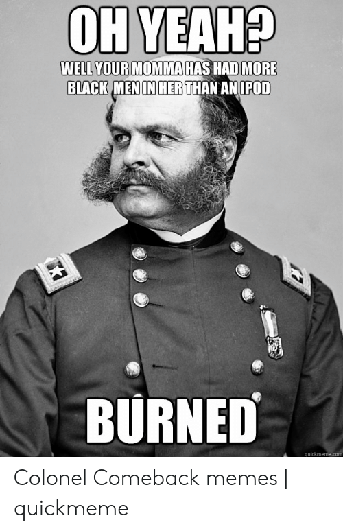 Memes, Yeah, and Black: OH YEAH?  WELL YOUR MOMMA HAS HAD MORE  BLACK MENIN HER THAN ANIPOD  BURNED  quickmeme.com Colonel Comeback memes   quickmeme