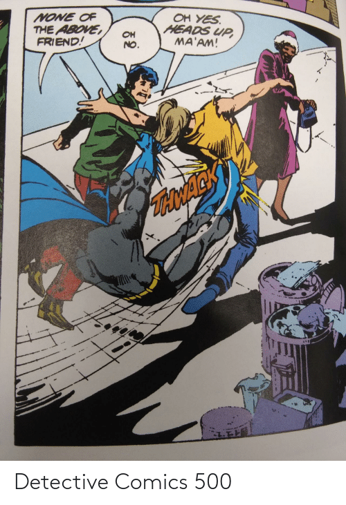 heads: OH YES.  HEADS UP,  MA'AM!  NONE OF  THE ABOVE,  FRIEND!  OH  NO.  TONACK Detective Comics 500