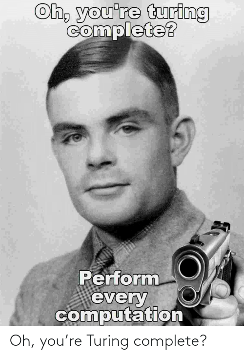 turing: Oh, you're Turing complete?
