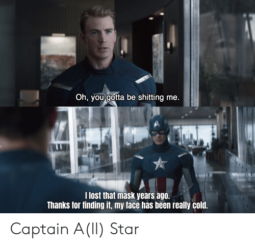 Lost, Star, and Cold: Oh, you gotta be shitting me.  I lost that mask years ago.  Thanks for finding it, my face has been really cold. Captain A(ll) Star